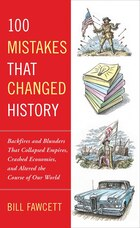 100 Mistakes That Changed History: Backfires And Blunders That Collapsed Empires, Crashed Economies…