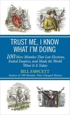 Trust Me, I Know What I'm Doing: 100 More Mistakes That Lost Elections, Ended Empires, And Made The…