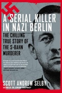 Book A Serial Killer In Nazi Berlin: The Chilling True Story Of The S-bahn Murderer by Scott Andrew Selby