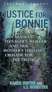 Justice For Bonnie: An Alaskan Teenager's Murder And Her Mother's Tireless Crusade For The Truth by Karen Foster