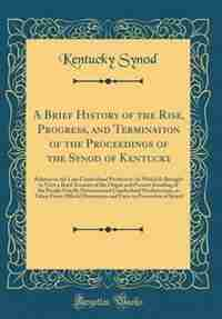 A Brief History of the Rise, Progress, and Termination of the Proceedings of the Synod of Kentucky: Relative to the Late Cumberland Presbytery: In Which Is Brought to View a Brief Account of the Orig by Kentucky Synod