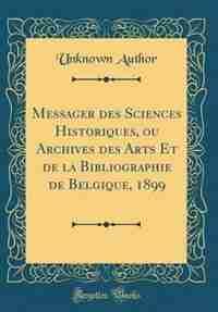Messager des Sciences Historiques, ou Archives des Arts Et de la Bibliographie de Belgique, 1899 (Classic Reprint) by Unknown Author