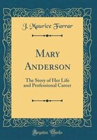 Mary Anderson: The Story of Her Life and Professional Career (Classic Reprint)