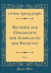 Beiträge zur Geschichte der Ausbildung der Baukunst, Vol. 1 (Classic Reprint) by Christian Ludwig Stieglitz