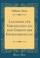 Leitfaden für Vorlesungen aus dem Gebiete der Ertragsregelung (Classic Reprint)