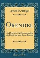 Orendel: Ein Deutsches Spielmannsgedicht mit Einleitung und Anmerkungen (Classic Reprint)