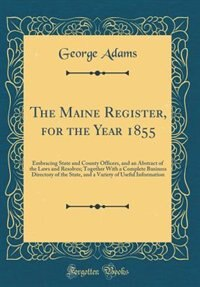 The Maine Register, for the Year 1855: Embracing State and County Officers, and an Abstract of the Laws and Resolves; Together With a Comp by George Adams
