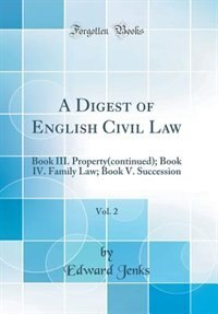 A Digest of English Civil Law, Vol. 2: Book III. Property(continued); Book IV. Family Law; Book V. Succession (Classic Reprint) by Edward Jenks
