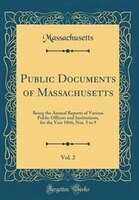 Public Documents of Massachusetts, Vol. 2: Being the Annual Reports of Various Public Officers and…