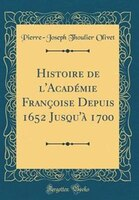 Histoire de l'Académie Françoise Depuis 1652 Jusqu'à 1700 (Classic Reprint)
