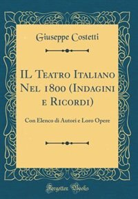 IL Teatro Italiano Nel 1800 (Indagini e Ricordi): Con Elenco di Autori e Loro Opere (Classic Reprint) by Giuseppe Costetti