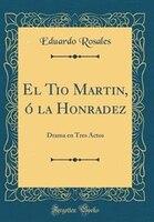 El Tío Martín, ó la Honradez: Drama en Tres Actos (Classic Reprint)