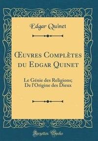 Ouvres ComplÞtes du Edgar Quinet: Le GÚnie des Religions; De l'Origine des Dieux (Classic Reprint) by Edgar Quinet
