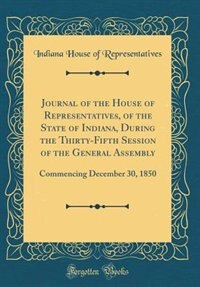Journal of the House of Representatives, of the State of Indiana, During the Thirty-Fifth Session of the General Assembly: Commencing December 30, 1850 (Classic Reprint) by Indiana House of Representatives