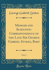 Memoir and Scientific Correspondence of the Late Sir George Gabriel Stokes, Bart, Vol. 1 (Classic Reprint) by George Gabriel Stokes