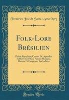 Folk-Lore Brésilien: Poésie Populaire; Contes Et Légendes; Fables Et Mythes; Poésie, Musique…
