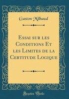 Essai sur les Conditions Et les Limites de la Certitude Logique (Classic Reprint)