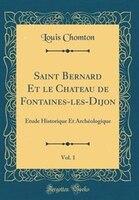 Saint Bernard Et le Chateau de Fontaines-les-Dijon, Vol. 1: Étude Historique Et Archéologique…