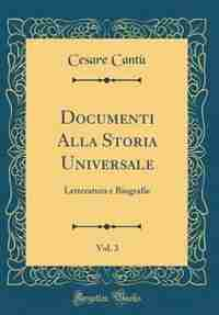 Documenti Alla Storia Universale, Vol. 3: Letteratura e Biografie (Classic Reprint) by Cesare Cant¨