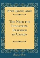 The Need for Industrial Research in Canada (Classic Reprint)