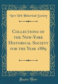 Collections of the New-York Historical Society for the Year 1889 (Classic Reprint) by New York Historical Society
