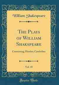 The Plays of William Shakspeare, Vol. 18: Containing, Hamlet; Cymbeline (Classic Reprint) by William Shakespeare