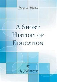 A Short History of Education (Classic Reprint) by A. McIntyre