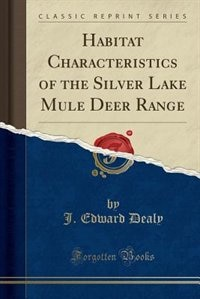 Habitat Characteristics of the Silver Lake Mule Deer Range (Classic Reprint) de J. Edward Dealy