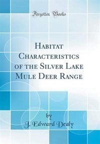 Habitat Characteristics of the Silver Lake Mule Deer Range (Classic Reprint) by J. Edward Dealy