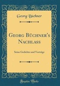 Georg Büchner's Nachlass: Seine Gedichte und Vorträge (Classic Reprint) de Georg Büchner