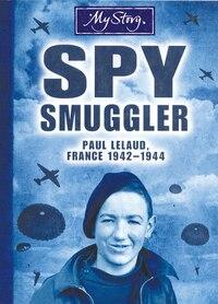 My Story: Spy Smuggler: Paul Lelaud, France, 1942-1944