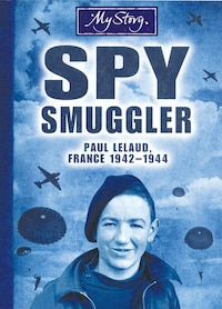 My Story: Spy Smuggler: Paul Lelaud, France, 1942-1944