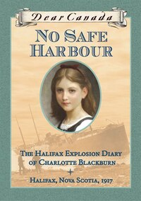 Dear Canada: No Safe Harbour: The Halifax Explosion Diary of Charlotte Blackburn, Halifax, Nova…
