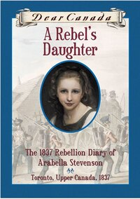 Dear Canada: A Rebel's Daughter: The 1837 Rebellion Diary of Arabella Stevenson, Toronto, Upper…