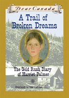 Dear Canada: A Trail of Broken Dreams: The Gold Rush Diary of Harriet Palmer, Overland to the…