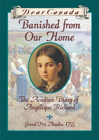 Dear Canada: Banished From Our Home: The Acadian Diary of Angelique Richard, Grande-Pre, Acadia…