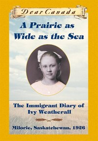 Dear Canada: A Prairie as Wide as the Sea: The Immigrant Diary of Ivy Weatherall, Milorie…