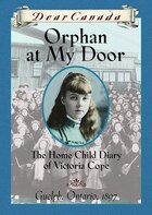 Dear Canada: Orphan at My Door: The Home Child Diary of Victoria Cope, Guelph, Ontario, 1897