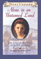 Dear Canada: Alone In an Untamed Land: The Filles du Roi Diary of Helene St. Onge, Montreal, New…