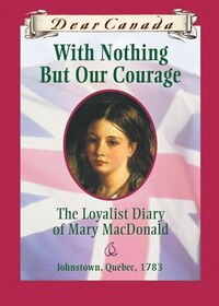 Dear Canada: With Nothing But Our Courage: The Loyalist Diary of Mary MacDonald, Johnstown, Quebec…