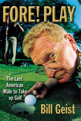 Book Fore! Play: The Last American Male Takes Up Golf by Bill Geist