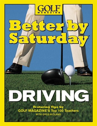 Better by Saturday (TM) - Driving: Featuring Tips By Golf Magazine's Top 100 Teachers by Greg Midland