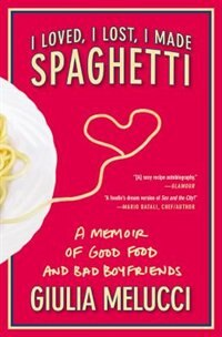 I Loved, I Lost, I Made Spaghetti: A Memoir Of Good Food And Bad Boyfriends by Giulia Melucci