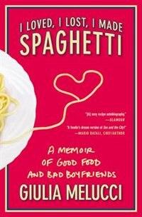 I Loved, I Lost, I Made Spaghetti: A Memoir Of Good Food And Bad Boyfriends de Giulia Melucci