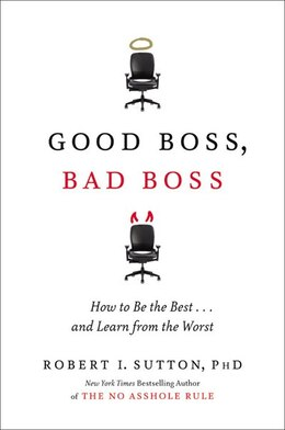Book Good Boss, Bad Boss: How To Be The Best... And Learn From The Worst by Robert I Sutton