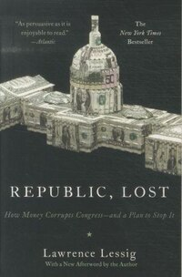 Republic, Lost: How Money Corrupts Congress--and A Plan To Stop It