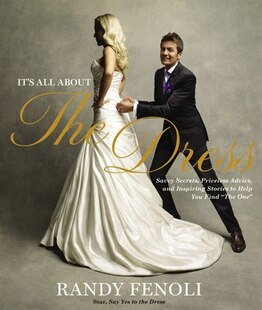 It's All About The Dress: Savvy Secrets, Priceless Advice, and Inspiring Stories to Help you Find The One