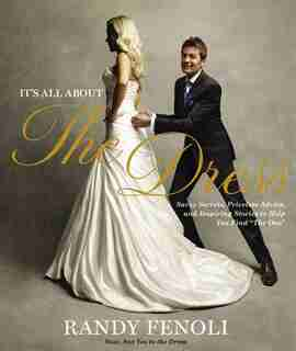 It's All About The Dress: Savvy Secrets, Priceless Advice, and Inspiring Stories to Help you Find The One by Randy Fenoli