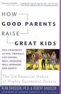 How Good Parents Raise Great Kids: The Six Essential Habits Of Highly Successful Parents