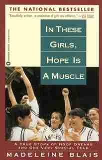 In These Girls, Hope Is A Muscle: A True Story Of Hoop Dreams And One Very Special Team by Madeleine Blais